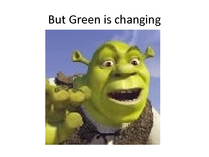 But Green is changing