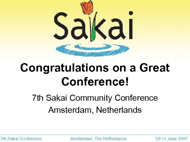 Congratulations on a Great Conference! 7 th Sakai Community Conference Amsterdam, Netherlands