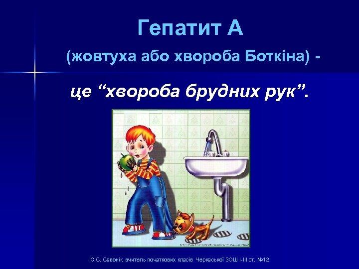 "Гепатит А (жовтуха або хвороба Боткіна) - це ""хвороба брудних рук"". С. С. Савонік,"