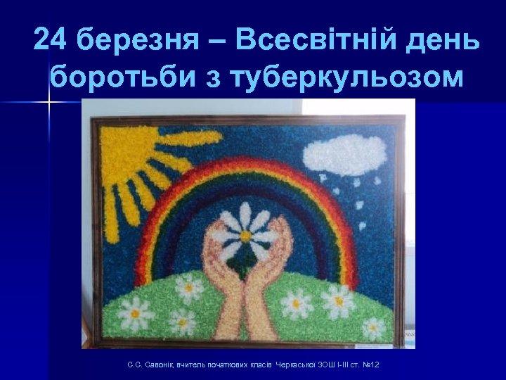 24 березня – Всесвітній день боротьби з туберкульозом С. С. Савонік, вчитель початкових класів