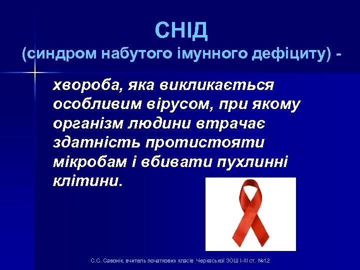 СНІД (синдром набутого імунного дефіциту) хвороба, яка викликається особливим вірусом, при якому організм людини