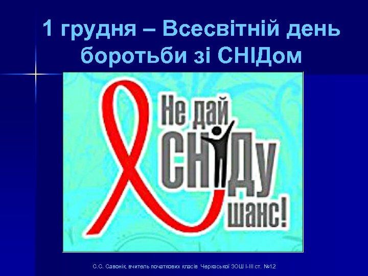 1 грудня – Всесвітній день боротьби зі СНІДом С. С. Савонік, вчитель початкових класів