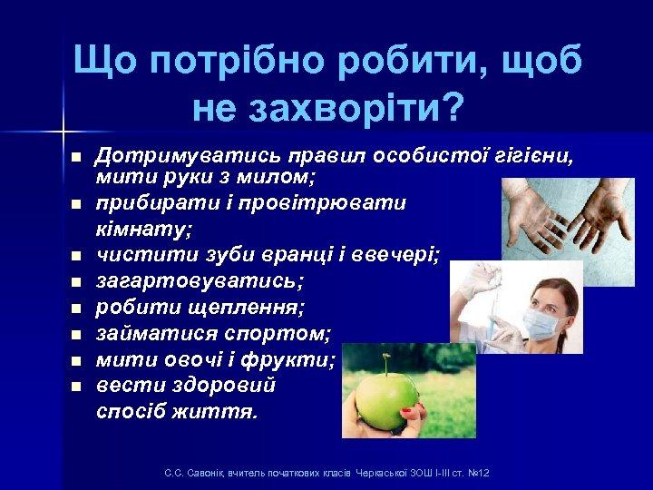Що потрібно робити, щоб не захворіти? n n n n Дотримуватись правил особистої гігієни,