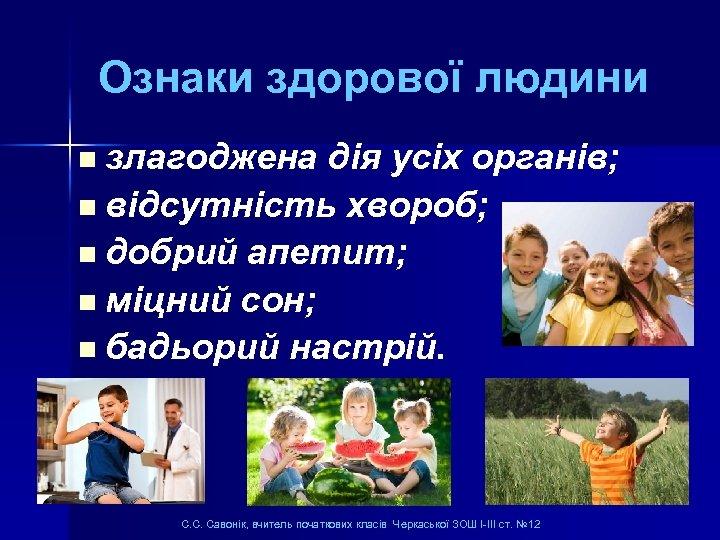Ознаки здорової людини злагоджена дія усіх органів; n відсутність хвороб; n добрий апетит; n