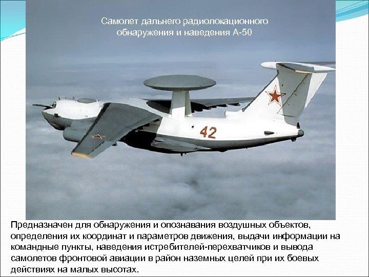 Самолет дальнего радиолокационного обнаружения и наведения А-50 Предназначен для обнаружения и опознавания воздушных объектов,