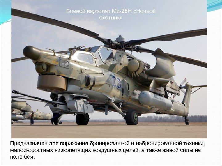 Боевой вертолет Ми-28 Н «Ночной охотник» Предназначен для поражения бронированной и небронированной техники, малоскоростных