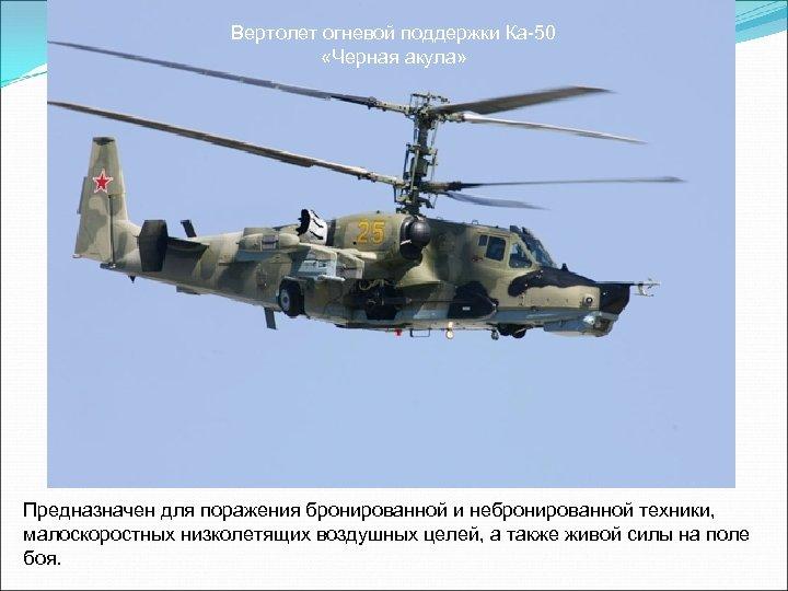 Вертолет огневой поддержки Ка-50 «Черная акула» Предназначен для поражения бронированной и небронированной техники, малоскоростных