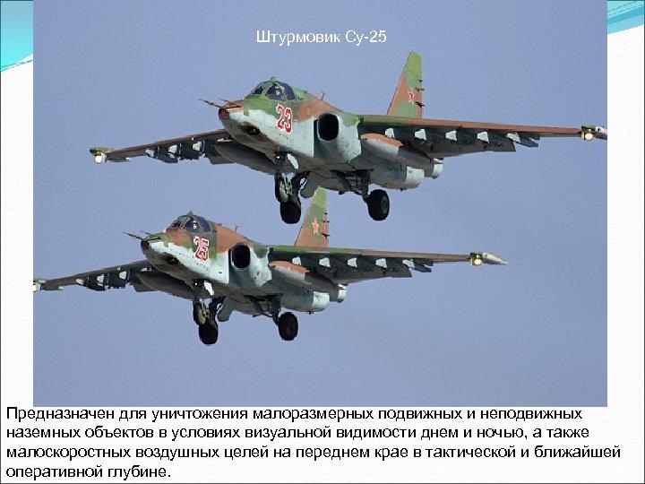 Штурмовик Су-25 Предназначен для уничтожения малоразмерных подвижных и неподвижных наземных объектов в условиях визуальной