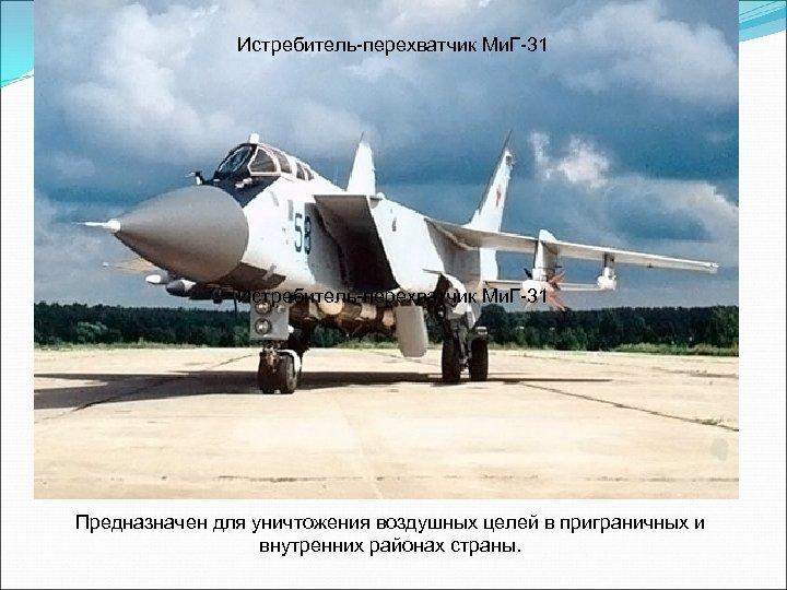 Истребитель-перехватчик Ми. Г-31 Предназначен для уничтожения воздушных целей в приграничных и внутренних районах страны.