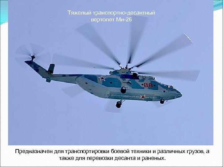 Тяжелый транспортно-десантный вертолет Ми-26 Предназначен для транспортировки боевой техники и различных грузов, а также