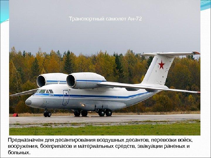 Транспортный самолет Ан-72 Предназначен для десантирования воздушных десантов, перевозки войск, вооружения, боеприпасов и материальных