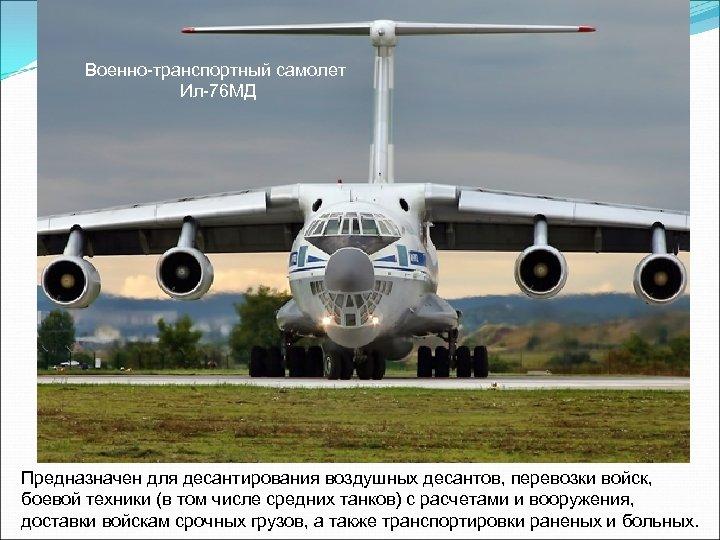 Военно-транспортный самолет Ил-76 МД Предназначен для десантирования воздушных десантов, перевозки войск, боевой техники (в