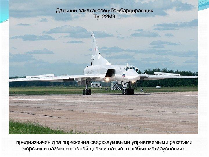 Дальний ракетоносец-бомбардировщик Ту– 22 М 3 предназначен для поражения сверхзвуковыми управляемыми ракетами морских и