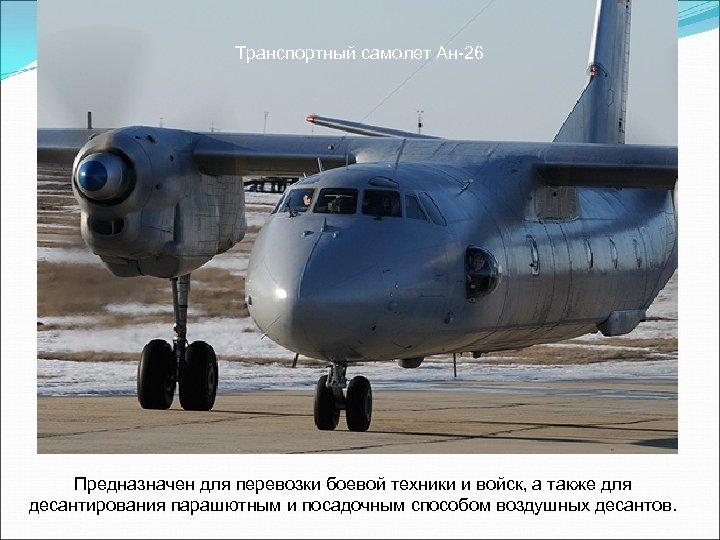 Транспортный самолет Ан-26 Предназначен для перевозки боевой техники и войск, а также для десантирования