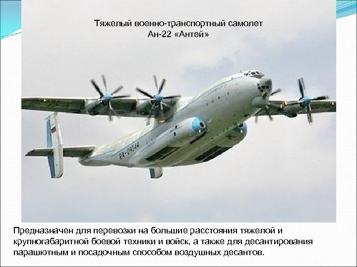 Тяжелый военно-транспортный самолет Ан-22 «Антей» Предназначен для перевозки на большие расстояния тяжелой и крупногабаритной