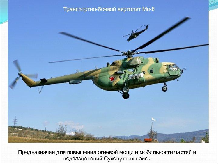 Транспортно-боевой вертолет Ми-8 Предназначен для повышения огневой мощи и мобильности частей и подразделений Сухопутных