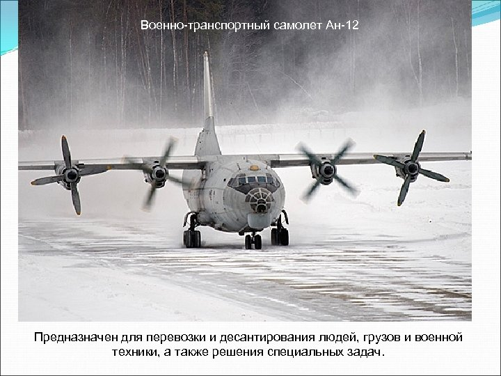 Военно-транспортный самолет Ан-12 Предназначен для перевозки и десантирования людей, грузов и военной техники, а