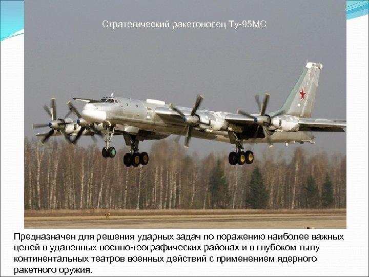 Стратегический ракетоносец Ту-95 МС Предназначен для решения ударных задач по поражению наиболее важных целей