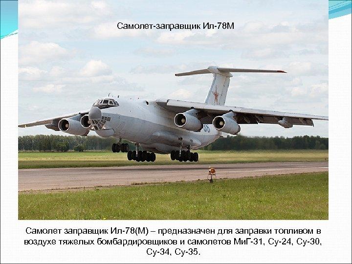 Самолет-заправщик Ил-78 М Самолет заправщик Ил-78(М) – предназначен для заправки топливом в воздухе тяжелых