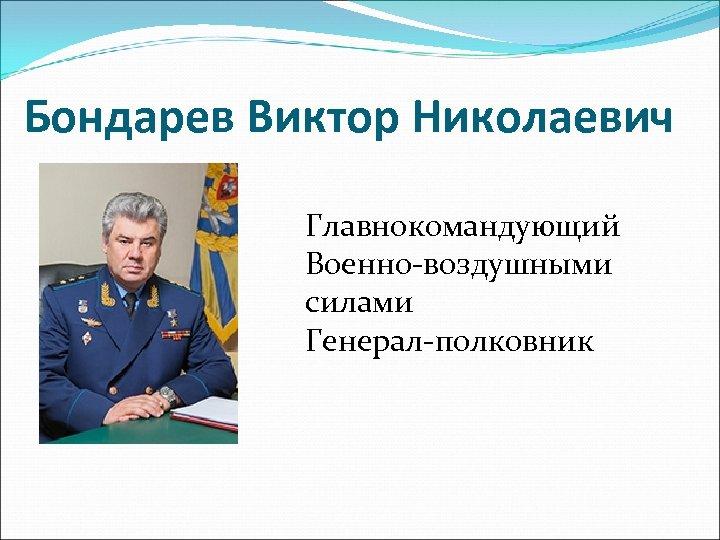 Бондарев Виктор Николаевич Главнокомандующий Военно-воздушными силами Генерал-полковник