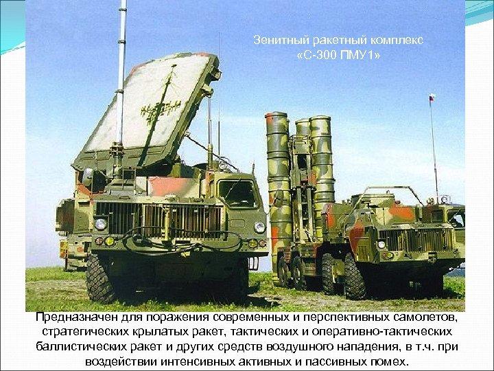 Зенитный ракетный комплекс «С-300 ПМУ 1» Предназначен для поражения современных и перспективных самолетов, стратегических