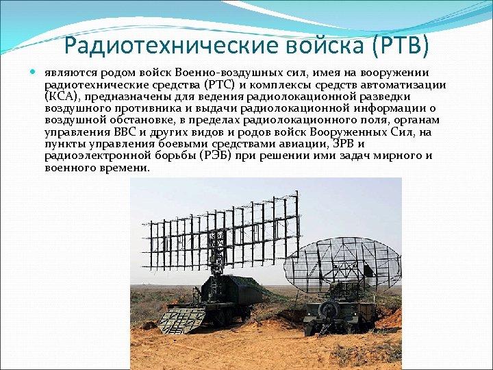 Радиотехнические войска (РТВ) являются родом войск Военно-воздушных сил, имея на вооружении радиотехнические средства (РТС)