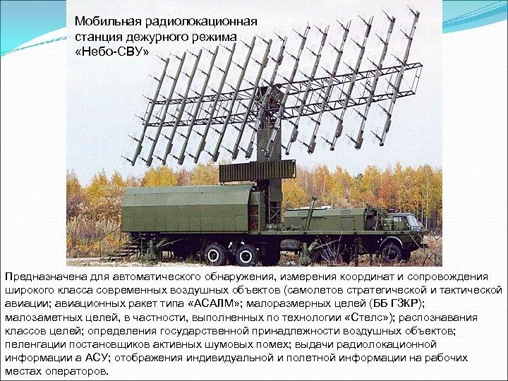 Мобильная радиолокационная станция дежурного режима «Небо-СВУ» Предназначена для автоматического обнаружения, измерения координат и сопровождения