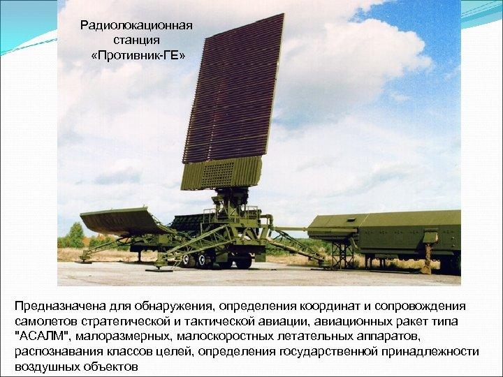 Радиолокационная станция «Противник-ГЕ» Предназначена для обнаружения, определения координат и сопровождения самолетов стратегической и тактической