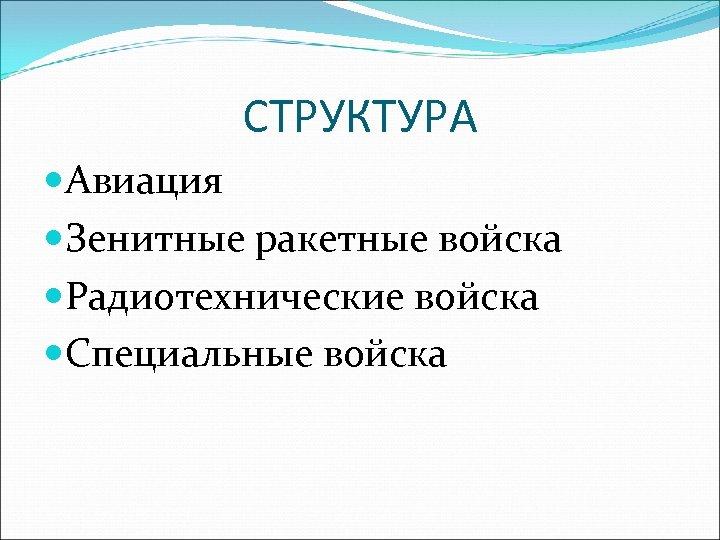 СТРУКТУРА Авиация Зенитные ракетные войска Радиотехнические войска Специальные войска