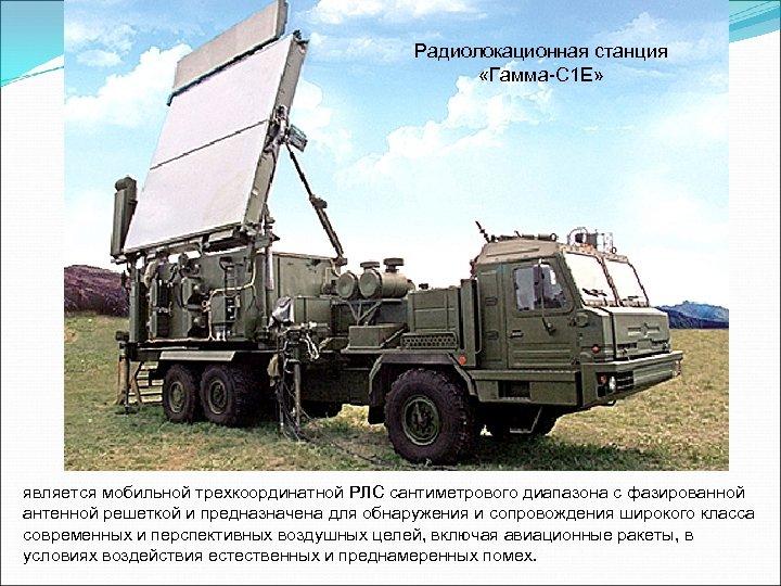 Радиолокационная станция «Гамма-C 1 E» является мобильной трехкоординатной РЛС сантиметрового диапазона с фазированной антенной