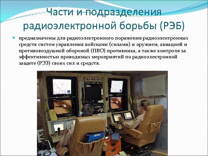Части и подразделения радиоэлектронной борьбы (РЭБ) предназначены для радиоэлектронного поражения радиоэлектронных средств систем управления