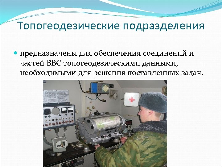 Топогеодезические подразделения предназначены для обеспечения соединений и частей ВВС топогеодезическими данными, необходимыми для решения