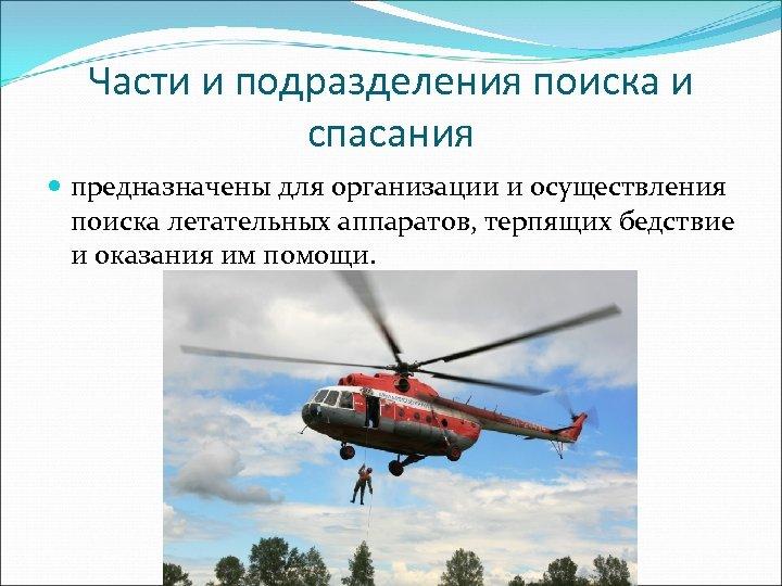 Части и подразделения поиска и спасания предназначены для организации и осуществления поиска летательных аппаратов,