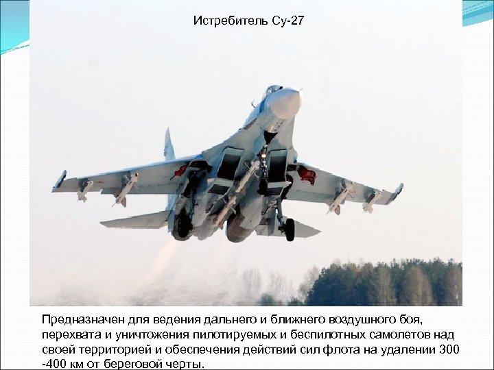 Истребитель Су-27 Предназначен для ведения дальнего и ближнего воздушного боя, перехвата и уничтожения пилотируемых