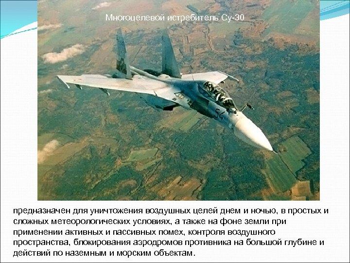Многоцелевой истребитель Су-30 предназначен для уничтожения воздушных целей днем и ночью, в простых и