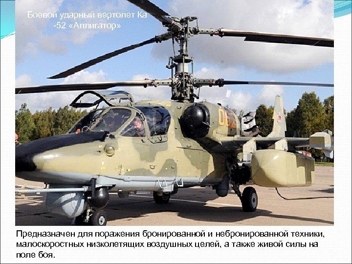Боевой ударный вертолет Ка -52 «Аллигатор» Предназначен для поражения бронированной и небронированной техники, малоскоростных