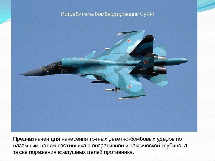 Истребитель-бомбардировщик Су-34 Предназначен для нанесения точных ракетно-бомбовых ударов по наземным целям противника в оперативной