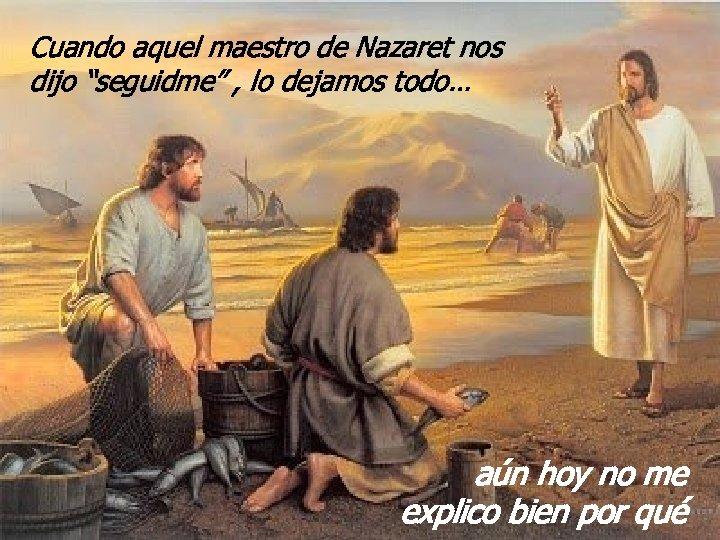"""Cuando aquel maestro de Nazaret nos dijo """"seguidme"""" , lo dejamos todo… aún hoy"""