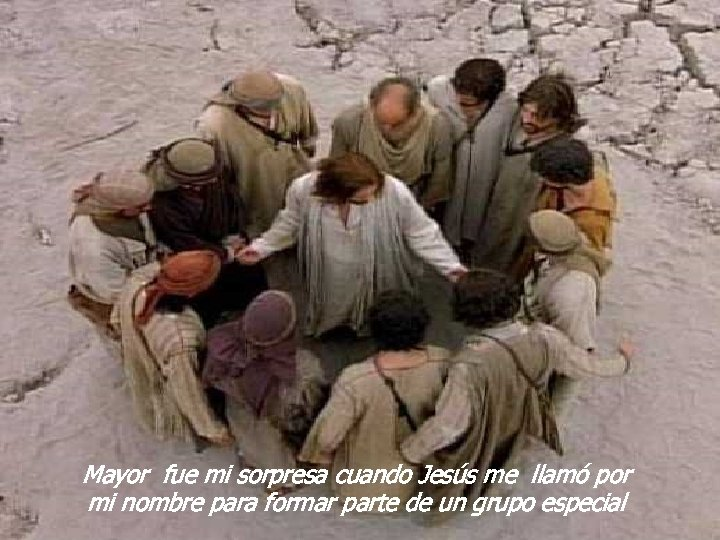 Mayor fue mi sorpresa cuando Jesús me llamó por mi nombre para formar parte
