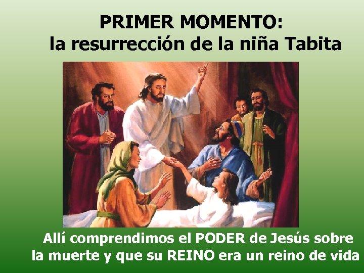 PRIMER MOMENTO: la resurrección de la niña Tabita Allí comprendimos el PODER de Jesús
