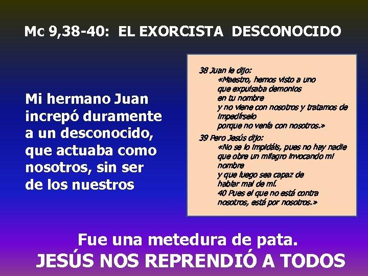 Mc 9, 38 -40: EL EXORCISTA DESCONOCIDO Mi hermano Juan increpó duramente a un