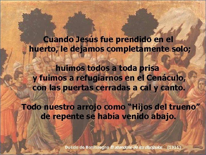 Cuando Jesús fue prendido en el huerto, le dejamos completamente solo; huimos todos a