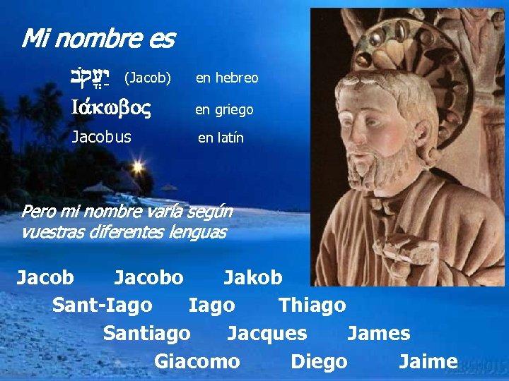 Mi nombre es bq{[y: (Jacob) en hebreo Ia, , kwbo en griego Jacobus en