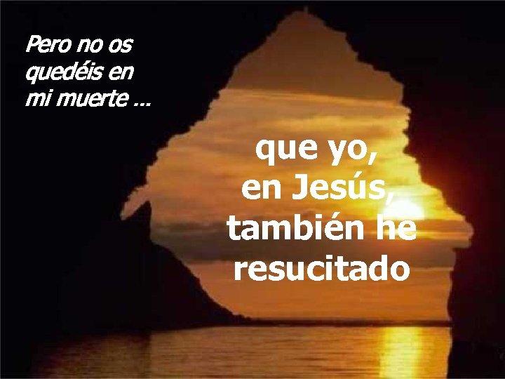 Pero no os quedéis en mi muerte … que yo, en Jesús, también he