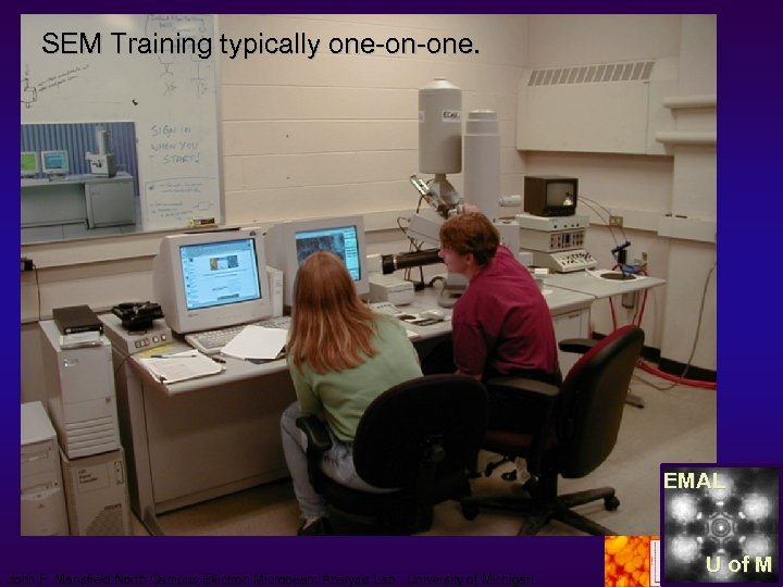 SEM Training typically one-on-one. EMAL John F. Mansfield North Campus Electron Microbeam Analysis Lab.