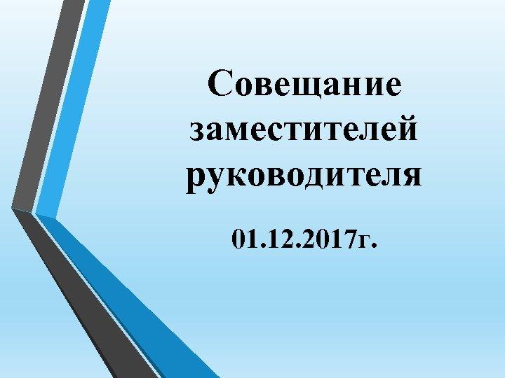 Совещание заместителей руководителя 01. 12. 2017 г.