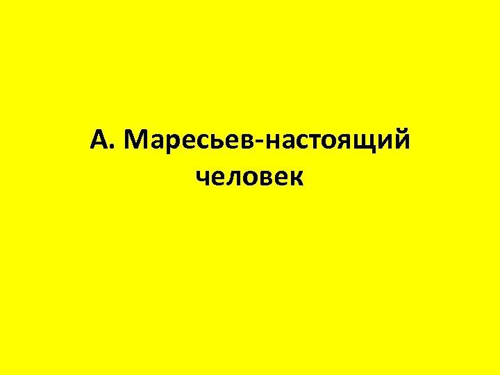 А. Маресьев-настоящий человек