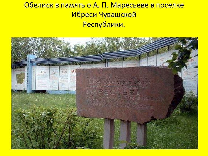 Обелиск в память о А. П. Маресьеве в поселке Ибреси Чувашской Республики.