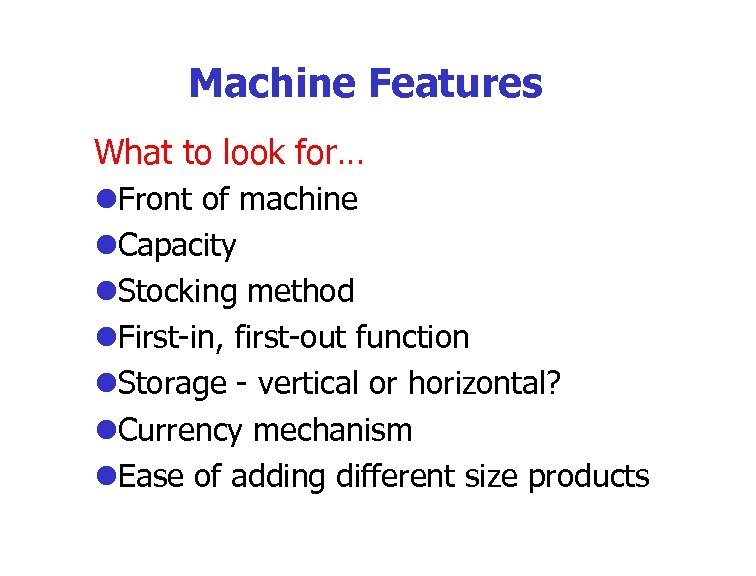 Machine Features What to look for… l. Front of machine l. Capacity l. Stocking
