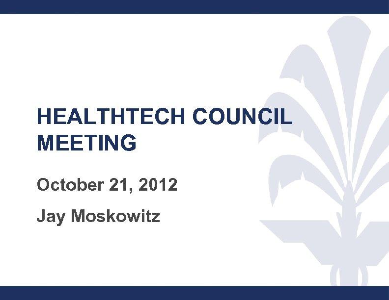 1 HEALTHTECH COUNCIL MEETING October 21, 2012 Jay Moskowitz